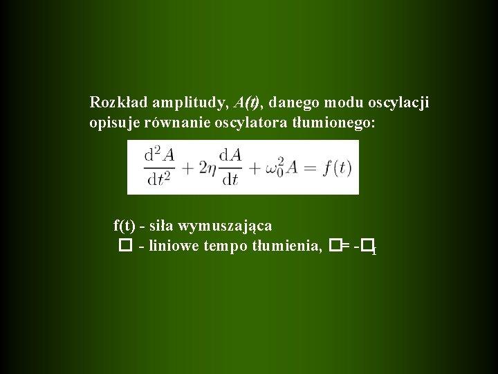 Rozkład amplitudy, A(t), danego modu oscylacji opisuje równanie oscylatora tłumionego: f(t) - siła wymuszająca