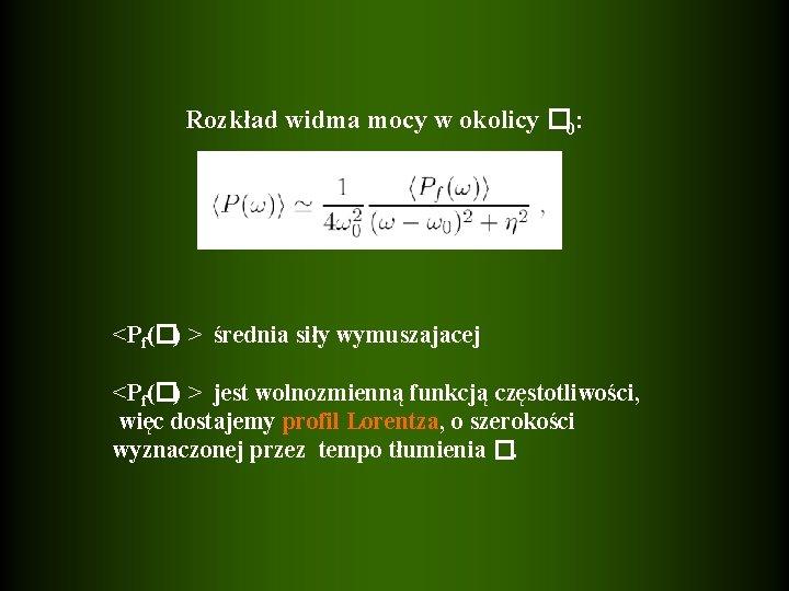 Rozkład widma mocy w okolicy � 0: <Pf(�) > średnia siły wymuszajacej <Pf(�) >