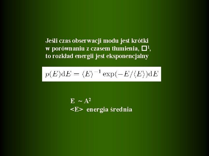Jeśli czas obserwacji modu jest krótki w porównaniu z czasem tłumienia, �-1, to rozkład