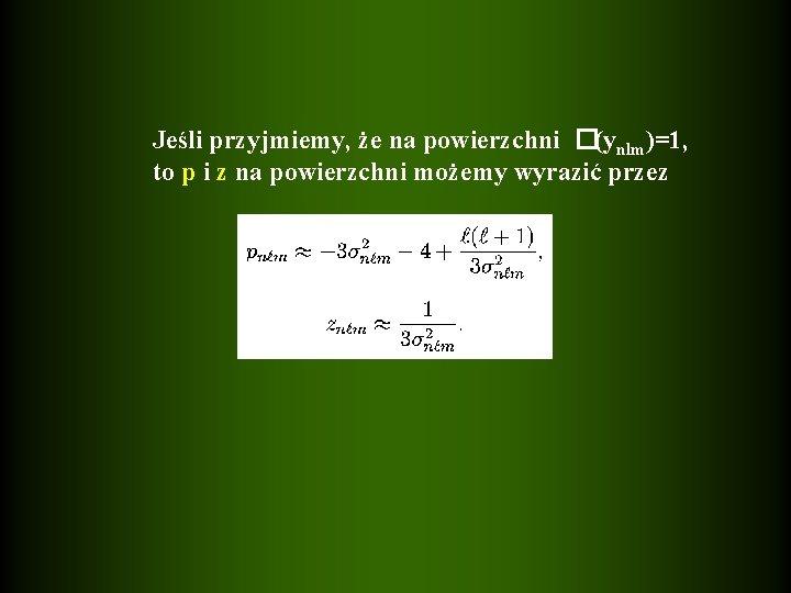 Jeśli przyjmiemy, że na powierzchni �(ynlm)=1, to p i z na powierzchni możemy wyrazić