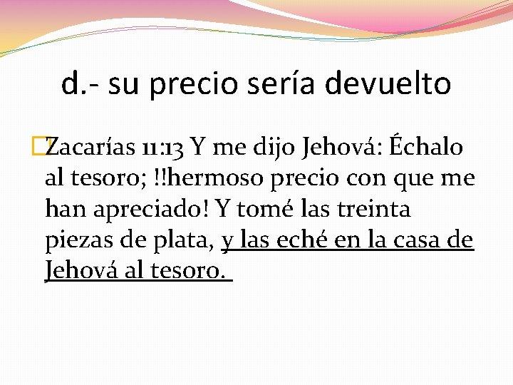 d. - su precio sería devuelto �Zacarías 11: 13 Y me dijo Jehová: Échalo