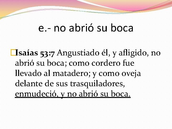 e. - no abrió su boca �Isaías 53: 7 Angustiado él, y afligido, no