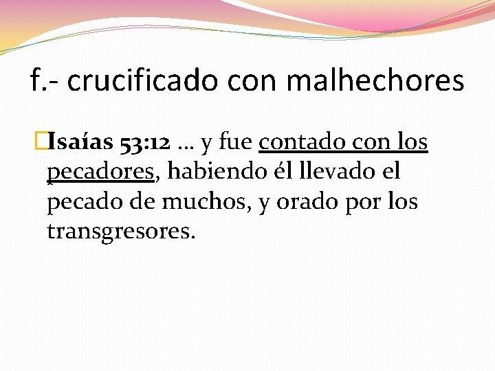 f. - crucificado con malhechores �Isaías 53: 12 … y fue contado con los