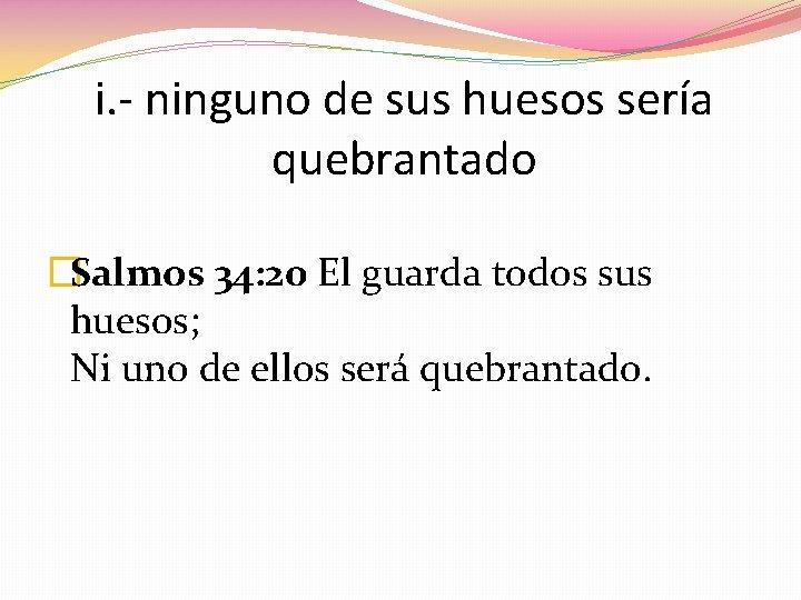 i. - ninguno de sus huesos sería quebrantado �Salmos 34: 20 El guarda todos