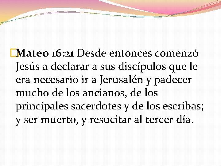 �Mateo 16: 21 Desde entonces comenzó Jesús a declarar a sus discípulos que le