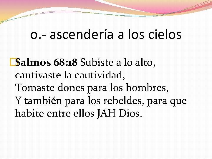 o. - ascendería a los cielos �Salmos 68: 18 Subiste a lo alto, cautivaste