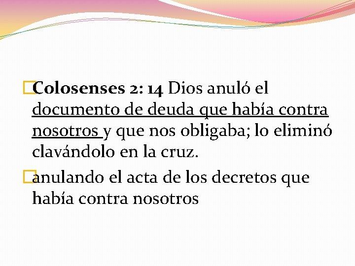 �Colosenses 2: 14 Dios anuló el documento de deuda que había contra nosotros y