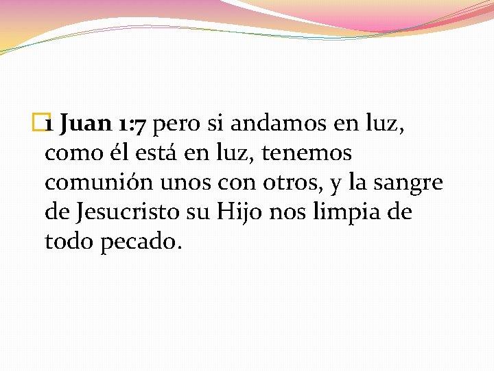 � 1 Juan 1: 7 pero si andamos en luz, como él está en