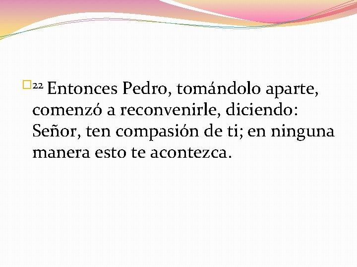 � 22 Entonces Pedro, tomándolo aparte, comenzó a reconvenirle, diciendo: Señor, ten compasión de