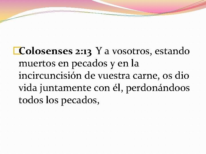 �Colosenses 2: 13 Y a vosotros, estando muertos en pecados y en la incircuncisión
