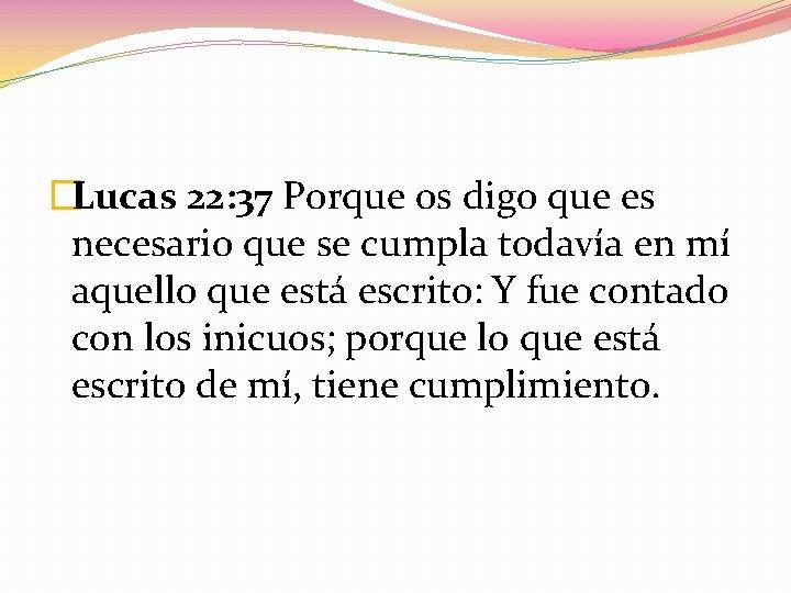 �Lucas 22: 37 Porque os digo que es necesario que se cumpla todavía en