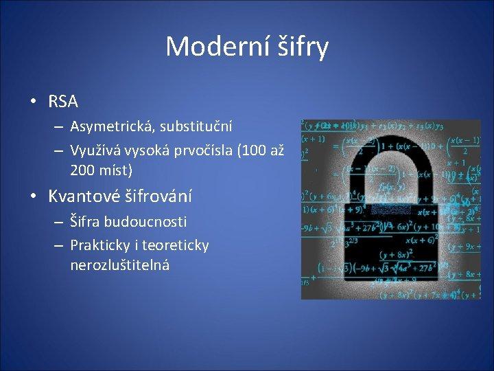 Moderní šifry • RSA – Asymetrická, substituční – Využívá vysoká prvočísla (100 až 200
