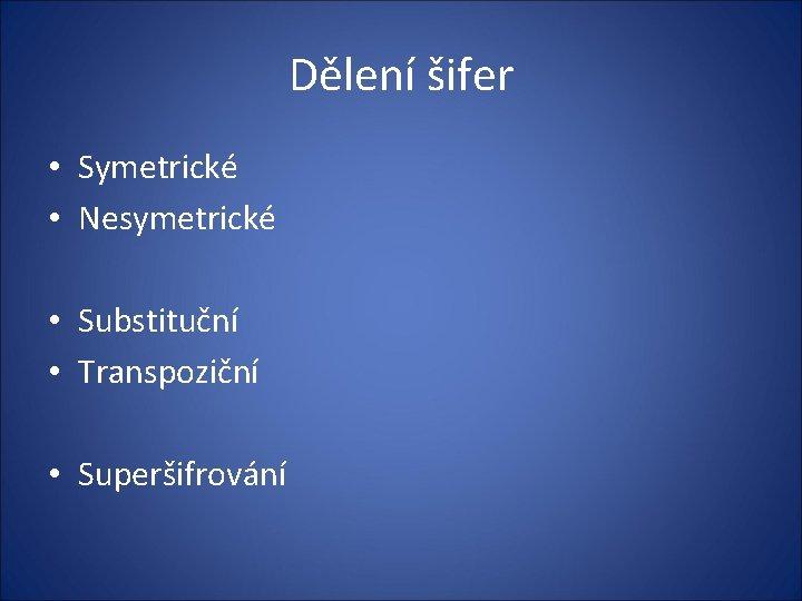 Dělení šifer • Symetrické • Nesymetrické • Substituční • Transpoziční • Superšifrování