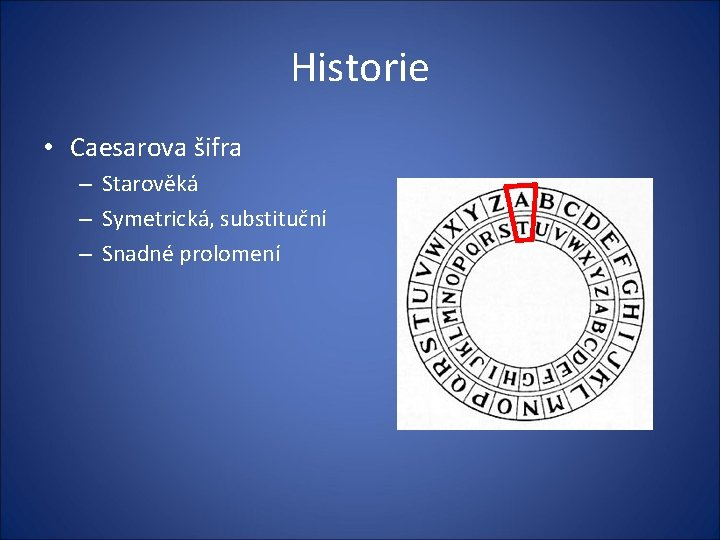 Historie • Caesarova šifra – Starověká – Symetrická, substituční – Snadné prolomení