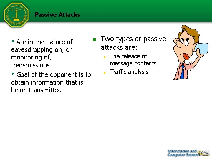 Passive Attacks • Are in the nature of eavesdropping on, or monitoring of, transmissions