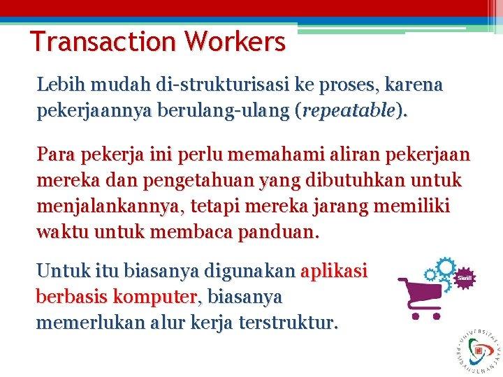 Transaction Workers Lebih mudah di-strukturisasi ke proses, karena pekerjaannya berulang-ulang (repeatable). Para pekerja ini