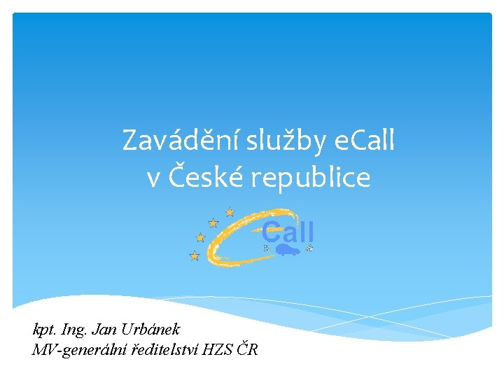 Zavádění služby e. Call v České republice kpt. Ing. Jan Urbánek MV-generální ředitelství HZS