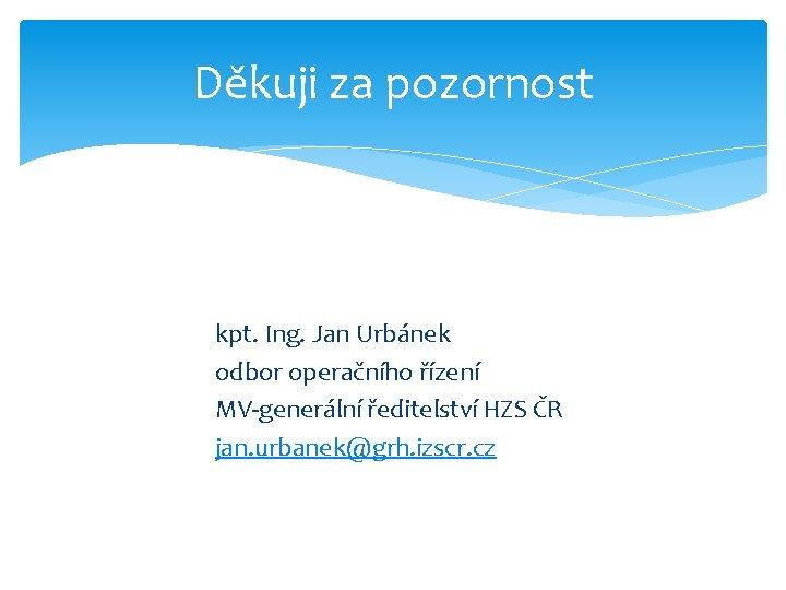 Děkuji za pozornost kpt. Ing. Jan Urbánek odbor operačního řízení MV-generální ředitelství HZS ČR
