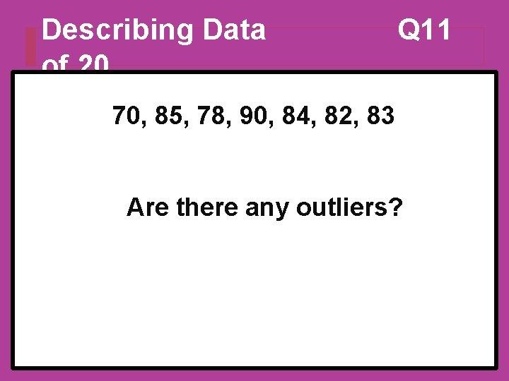 Describing Data of 20 Q 11 70, 85, 78, 90, 84, 82, 83 Are