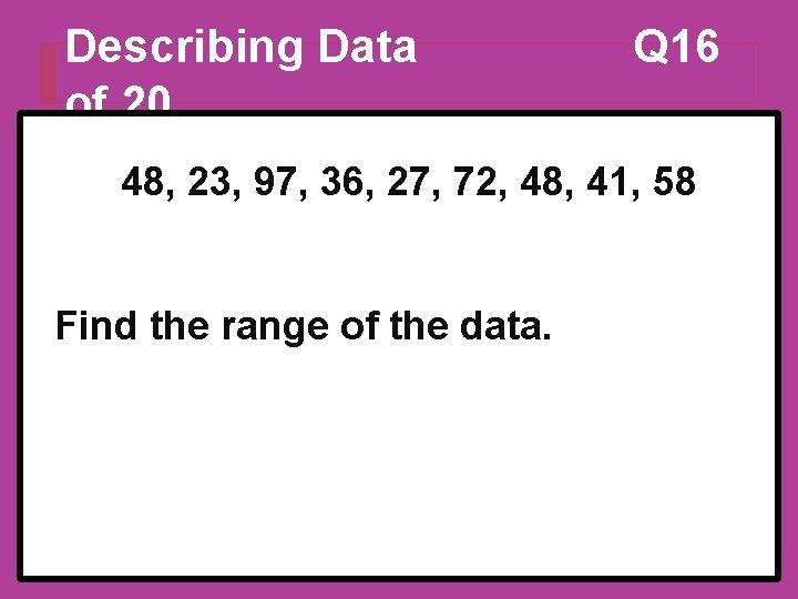 Describing Data of 20 Q 16 48, 23, 97, 36, 27, 72, 48, 41,