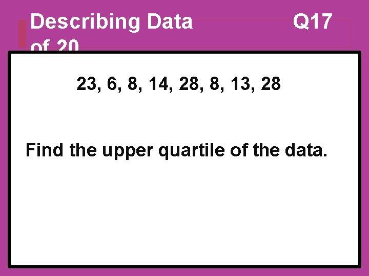 Describing Data of 20 Q 17 23, 6, 8, 14, 28, 8, 13, 28