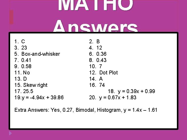 MATHO Answers 1. C 3. 23 5. Box-and-whisker 7. 0. 41 9. 0. 58