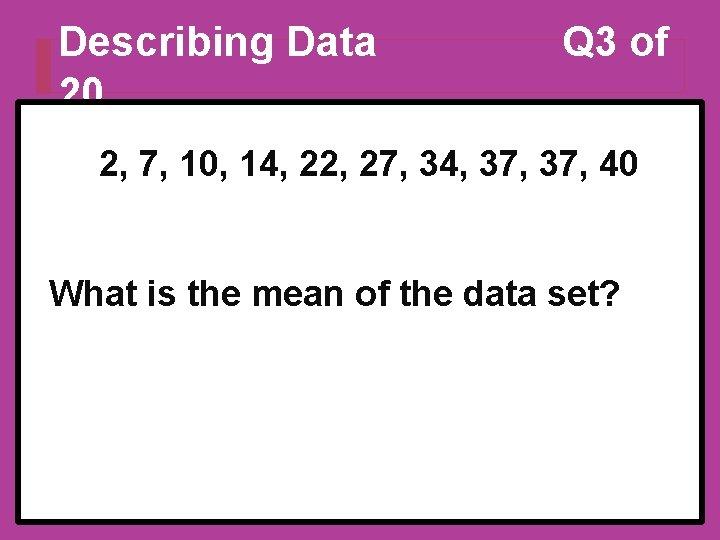 Describing Data 20 Q 3 of 2, 7, 10, 14, 22, 27, 34, 37,