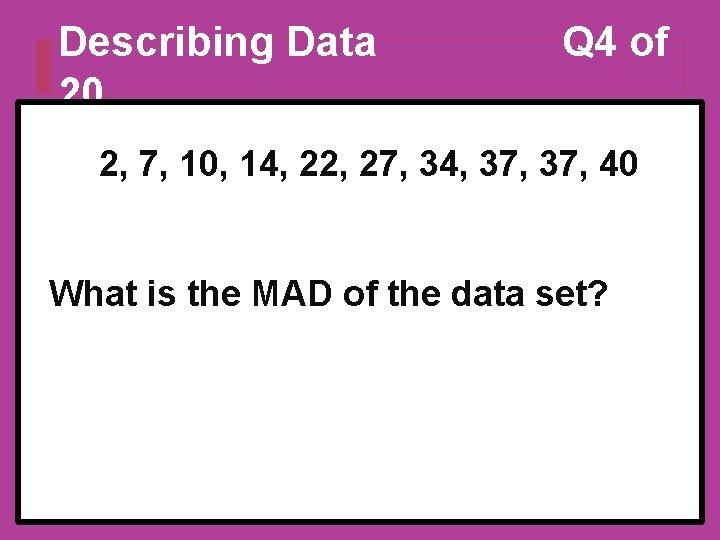 Describing Data 20 Q 4 of 2, 7, 10, 14, 22, 27, 34, 37,