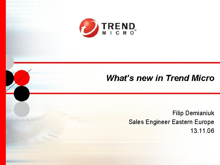 What's new in Trend Micro Filip Demianiuk Sales Engineer Eastern Europe 13. 11. 06