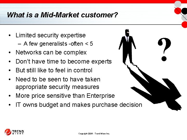 What is a Mid-Market customer? • Limited security expertise – A few generalists -often
