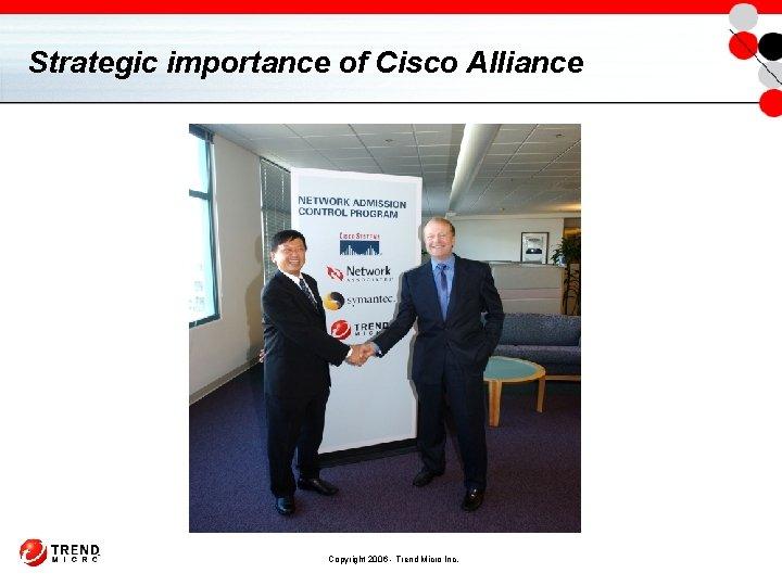Strategic importance of Cisco Alliance Copyright 2006 - Trend Micro Inc.