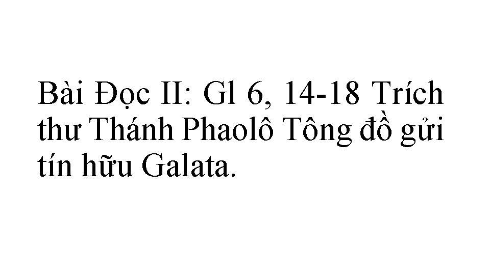 Bài Ðọc II: Gl 6, 14 -18 Trích thư Thánh Phaolô Tông đồ gửi