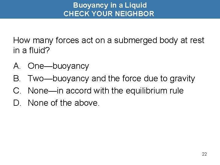 Buoyancy in a Liquid CHECK YOUR NEIGHBOR How many forces act on a submerged