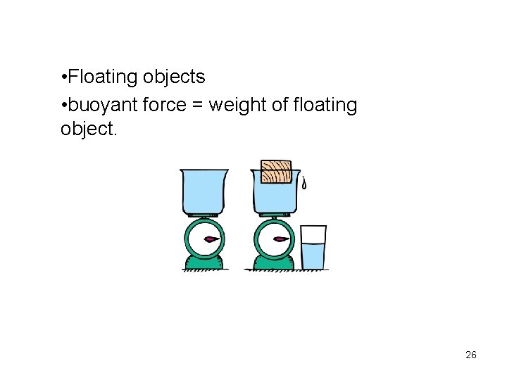 • Floating objects • buoyant force = weight of floating object. 26
