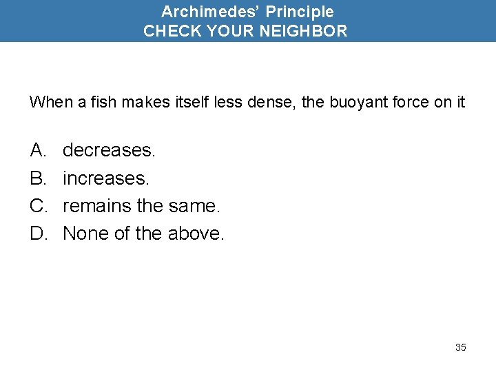 Archimedes' Principle CHECK YOUR NEIGHBOR When a fish makes itself less dense, the buoyant