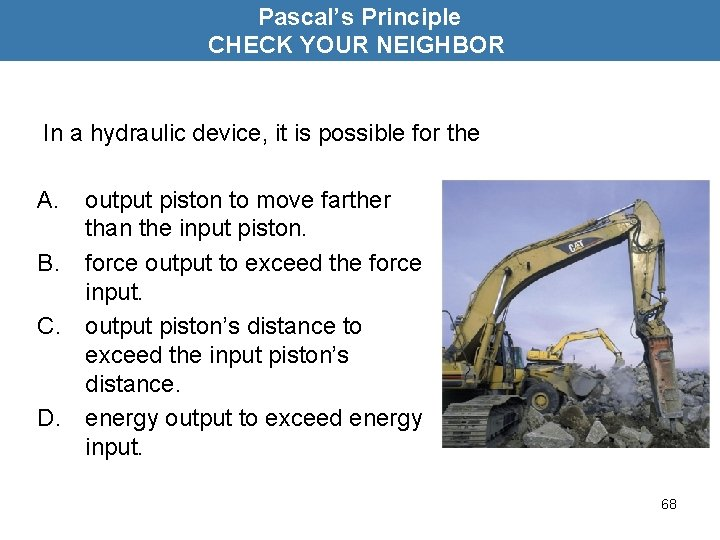 Pascal's Principle CHECK YOUR NEIGHBOR In a hydraulic device, it is possible for the