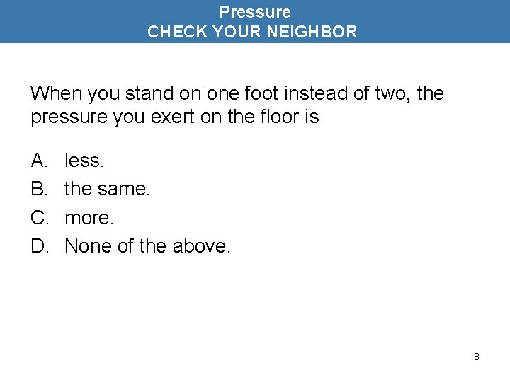 Pressure CHECK YOUR NEIGHBOR When you stand on one foot instead of two, the