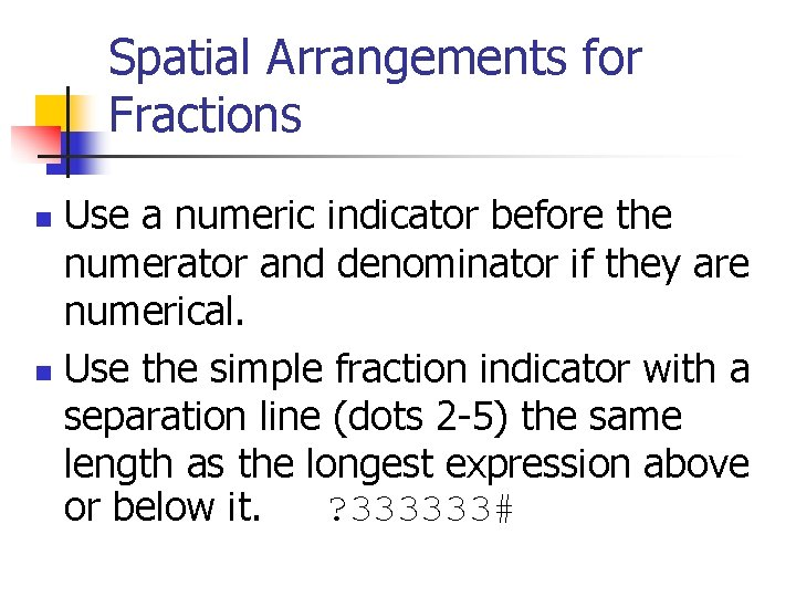 Spatial Arrangements for Fractions Use a numeric indicator before the numerator and denominator if
