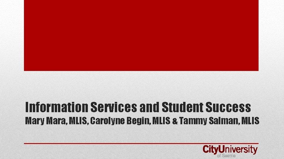 Information Services and Student Success Mary Mara, MLIS, Carolyne Begin, MLIS & Tammy Salman,