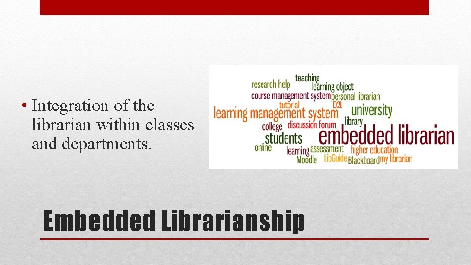 • Integration of the librarian within classes and departments. Embedded Librarianship