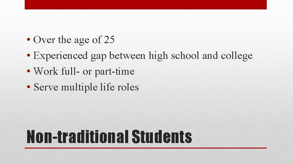 • Over the age of 25 • Experienced gap between high school and