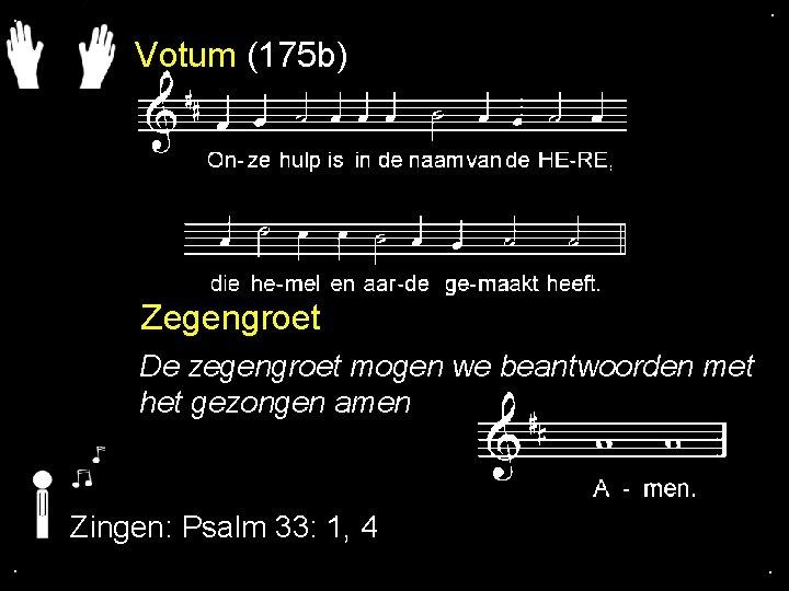 . . Votum (175 b) Zegengroet De zegengroet mogen we beantwoorden met het gezongen