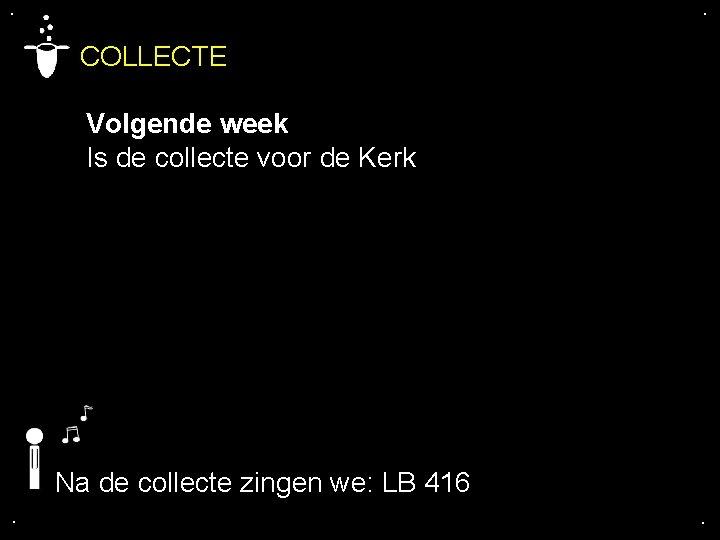 . . COLLECTE Volgende week Is de collecte voor de Kerk Na de collecte