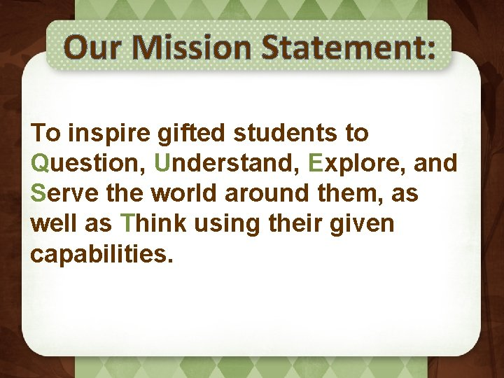 Our Mission Statement: To inspire gifted students to Question, Understand, Explore, and Serve the
