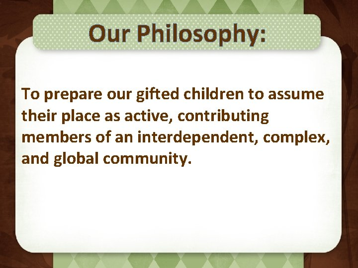 Our Philosophy: To prepare our gifted children to assume their place as active, contributing