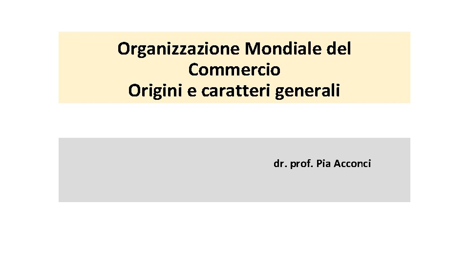 Organizzazione Mondiale del Commercio Origini e caratteri generali dr. prof. Pia Acconci