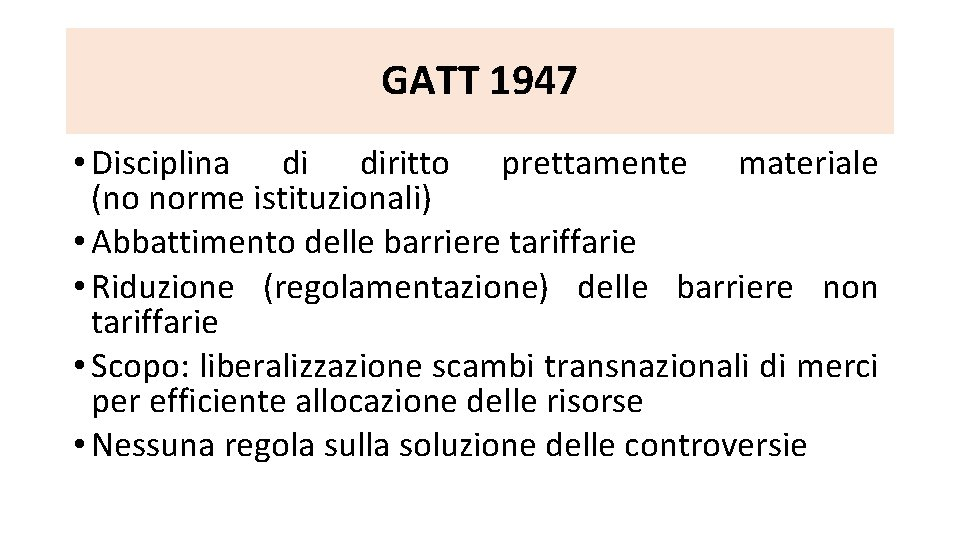 GATT 1947 • Disciplina di diritto prettamente materiale (no norme istituzionali) • Abbattimento delle