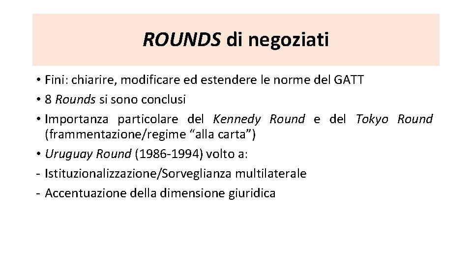 ROUNDS di negoziati • Fini: chiarire, modificare ed estendere le norme del GATT •