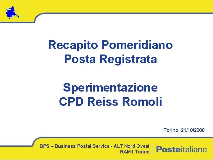 Recapito Pomeridiano Posta Registrata Sperimentazione CPD Reiss Romoli Torino, 21/10/2008 BPS – Business Postal