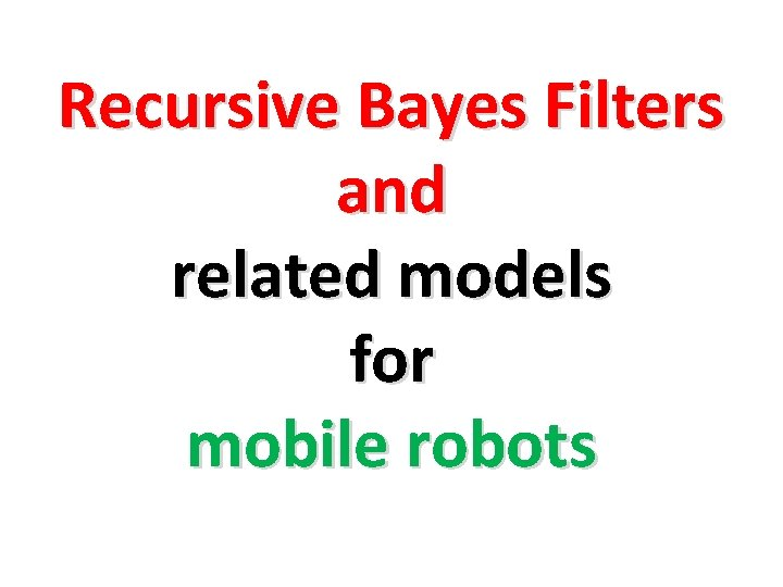 Recursive Bayes Filters and related models for mobile robots